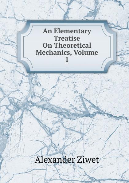 Alexander Ziwet An Elementary Treatise On Theoretical Mechanics, Volume 1 elementary fluid mechanics