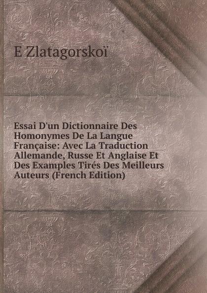 цены E Zlatagorskoï Essai D.un Dictionnaire Des Homonymes De La Langue Francaise: Avec La Traduction Allemande, Russe Et Anglaise Et Des Examples Tires Des Meilleurs Auteurs (French Edition)