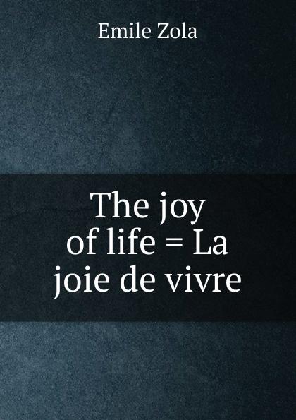Zola Emile The joy of life . La joie de vivre emile zola ernest a vizetelly the joy of life
