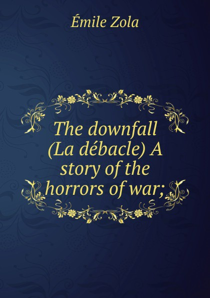 Zola Emile The downfall (La debacle) A story of the horrors of war; emile zola ernest a vizetelly the joy of life