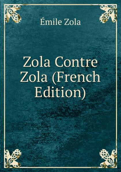 Zola Emile Zola Contre Zola (French Edition) эмиль золя four short stories by emile zola