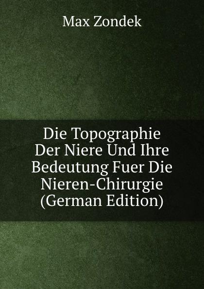 Max Zondek Die Topographie Der Niere Und Ihre Bedeutung Fuer Die Nieren-Chirurgie (German Edition) josef wessely die oesterreichischen alpenlaender und ihre forste german edition