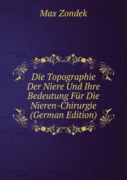 Max Zondek Die Topographie Der Niere Und Ihre Bedeutung Fur Die Nieren-Chirurgie (German Edition) josef wessely die oesterreichischen alpenlaender und ihre forste german edition