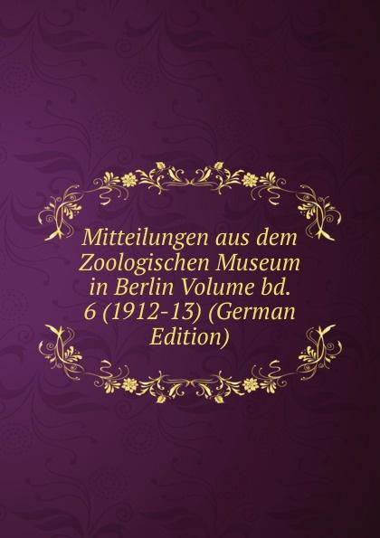 Mitteilungen aus dem Zoologischen Museum in Berlin Volume bd. 6 (1912-13) (German Edition)