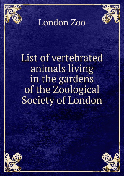 London Zoo List of vertebrated animals living in the gardens of the Zoological Society of London a record of the progress of the zoological society of london during the