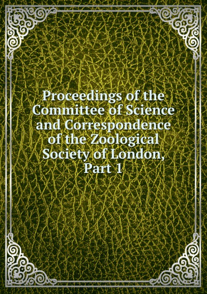 Proceedings of the Committee of Science and Correspondence of the Zoological Society of London, Part 1 a record of the progress of the zoological society of london during the