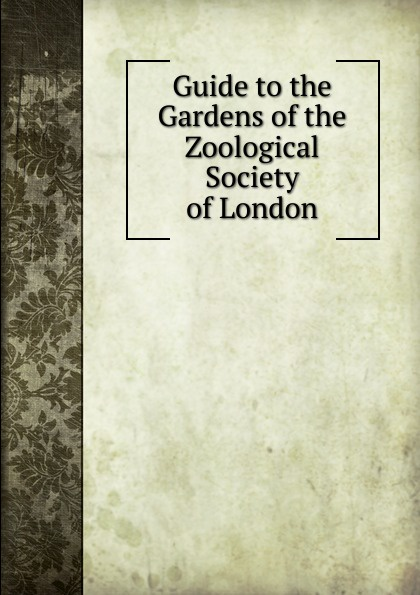Guide to the Gardens of the Zoological Society of London a record of the progress of the zoological society of london during the