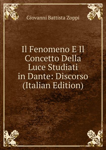 Giovanni Battista Zoppi Il Fenomeno E Il Concetto Della Luce Studiati in Dante: Discorso (Italian Edition) il mio dante