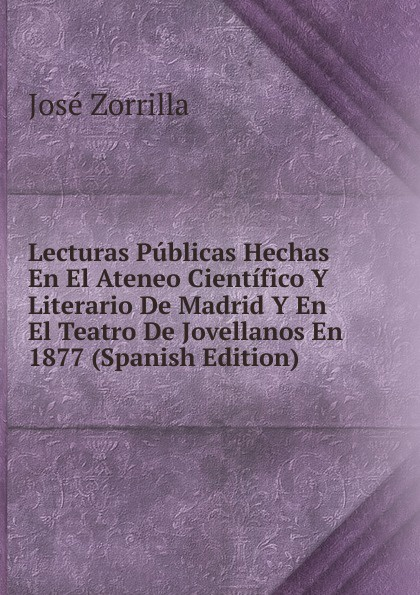 Фото - José Zorrilla Lecturas Publicas Hechas En El Ateneo Cientifico Y Literario De Madrid Y En El Teatro De Jovellanos En 1877 (Spanish Edition) real madrid zalgiris kaunas