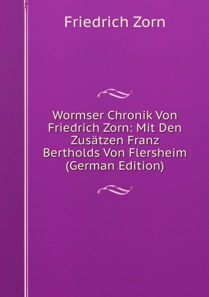 Friedrich Zorn Wormser Chronik Von Zorn: Mit Den Zusatzen Franz Bertholds Flersheim (German Edition)