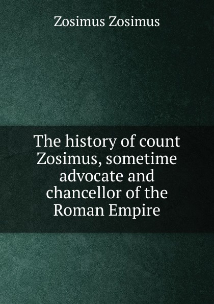 Zosimus Zosimus The history of count Zosimus, sometime advocate and chancellor of the Roman Empire цена и фото