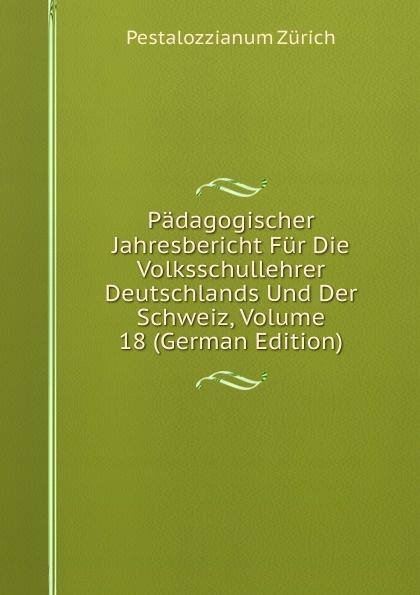 Pestalozzianum Zürich Padagogischer Jahresbericht Fur Die Volksschullehrer Deutschlands Und Der Schweiz, Volume 18 (German Edition) adolf pascher die susswasser flora deutschlands osterreichs und der schweiz 12