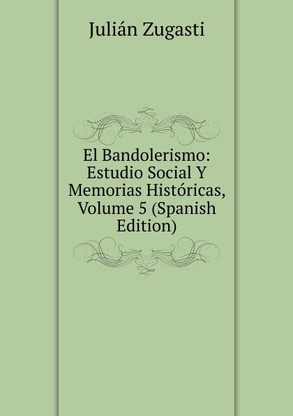 El Bandolerismo: Estudio Social Y Memorias Historicas, Volume 5 (Spanish Edition)