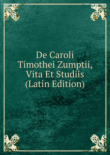 De Caroli Timothei Zumptii, Vita Et Studiis (Latin Edition) eadmer eadmeri historia novorum in anglia et opuscula duo de vita sancti anselmi et quibusdam miraculis ejus latin edition