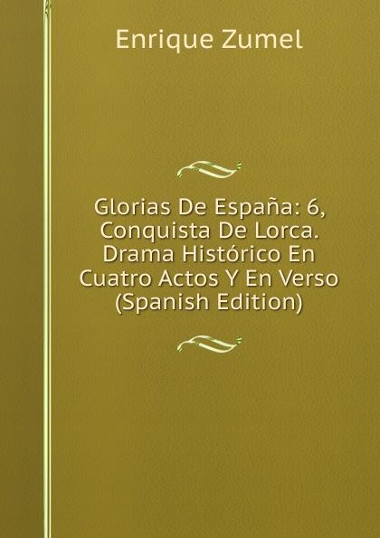 цены на Enrique Zumel Glorias De Espana: 6, Conquista De Lorca. Drama Historico En Cuatro Actos Y En Verso (Spanish Edition)  в интернет-магазинах