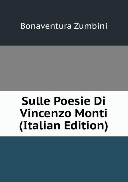 Bonaventura Zumbini Sulle Poesie Di Vincenzo Monti (Italian Edition) vincenzo monti opere inedite e rare di vincenzo monti vol 4 poesie classic reprint