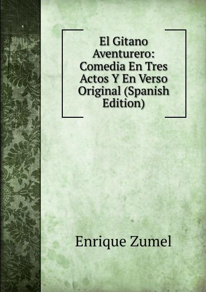 Enrique Zumel El Gitano Aventurero: Comedia En Tres Actos Y En Verso Original (Spanish Edition) josé maría arnau las pubillas y ls hereus comedia bilingue en tres actos original y en verso spanish edition