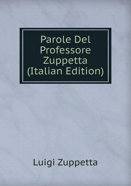 Luigi Zuppetta Parole Del Professore Zuppetta (Italian Edition) luigi cassola madrigali del magnifico signor cavallier luigi cassola piacentino classic reprint