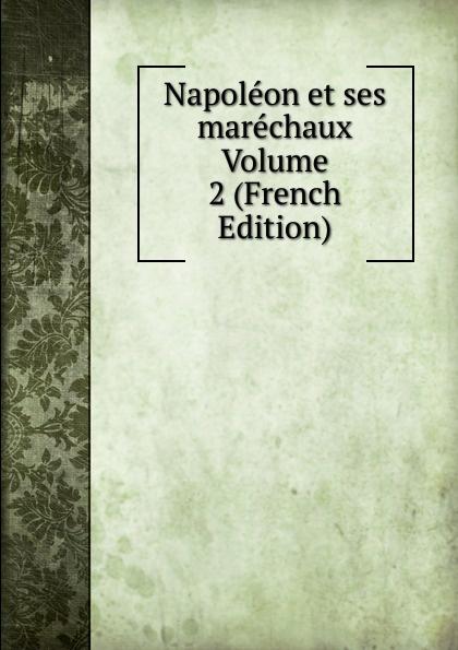 Napoleon et ses marechaux Volume 2 (French Edition) louis belmontet joseph napoleon juge par ses contemporains french edition