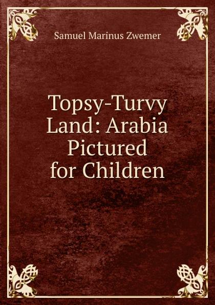 Samuel Marinus Zwemer Topsy-Turvy Land: Arabia Pictured for Children melissa j morgan topsy turvy 24