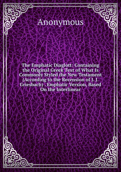 The Emphatic Diaglott: Containing the Original Greek Text of What Is Commonly Styled the New Testament (According to the Recension of J. J. Griesbach) . Emphatic Version, Based On the Interlinear