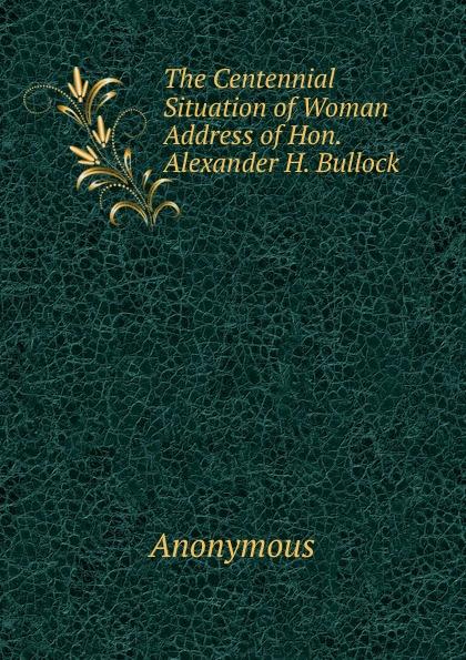 M. l'abbé Trochon The Centennial Situation of Woman Address of Hon. Alexander H. Bullock