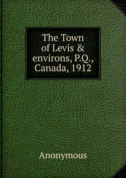 M. l'abbé Trochon The Town of Levis . environs, P.Q., Canada, 1912 levis магазины