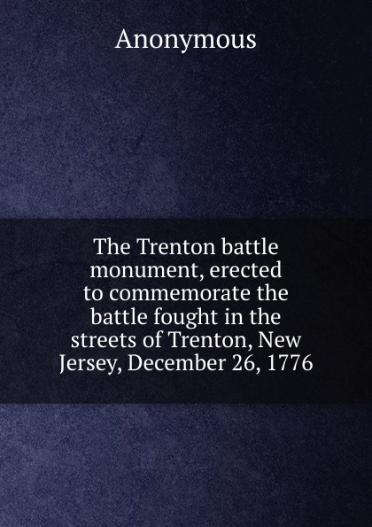 M. l'abbé Trochon The Trenton battle monument, erected to commemorate the battle fought in the streets of Trenton, New Jersey, December 26, 1776 drake samuel adams the campaign of trenton 1776 77