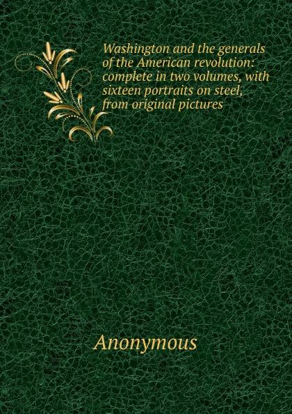 M. l'abbé Trochon Washington and the generals of the American revolution: complete in two volumes, with sixteen portraits on steel, from original pictures