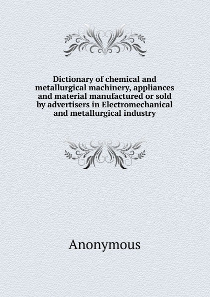 M. l'abbé Trochon Dictionary of chemical and metallurgical machinery, appliances and material manufactured or sold by advertisers in Electromechanical and metallurgical industry