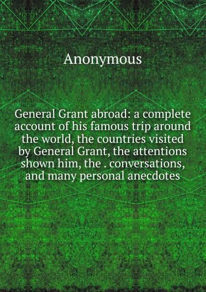 M. l'abbé Trochon General Grant abroad: a complete account of his famous trip around the world, the countries visited by General Grant, the attentions shown him, the . conversations, and many personal anecdotes m l abbé trochon general grant abroad a complete account of his famous trip around the world the countries visited by general grant the attentions shown him the conversations and many personal anecdotes