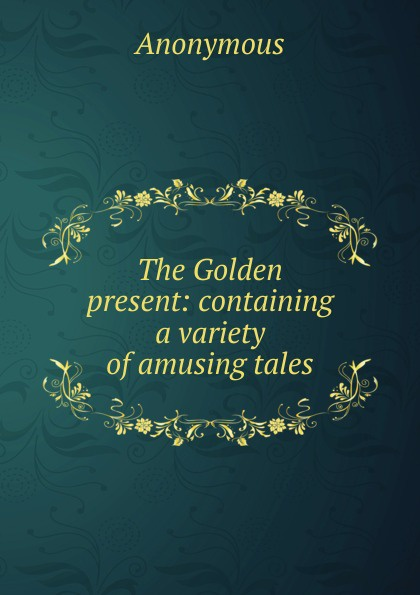 The Golden present:  containing a variety of amusing tales . ...