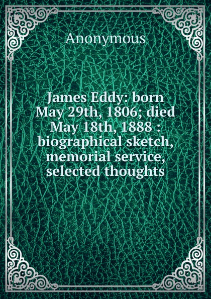 M. labbé Trochon James Eddy: born May 29th, 1806; died 18th, 1888 : biographical sketch, memorial service, selected thoughts