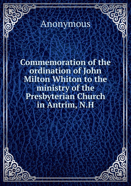 Commemoration of the ordination of John Milton Whiton to the ministry of the Presbyterian Church in Antrim, N. H . ...
