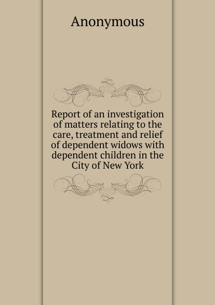 Report of an investigation of matters relating to the care, treatment and relief of dependent widows with dependent children in the City of New York . ...