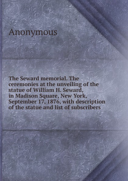 M. l'abbé Trochon The Seward memorial. The ceremonies at the unveiling of the statue of William H. Seward, in Madison Square, New York, September 17, 1876, with description of the statue and list of subscribers