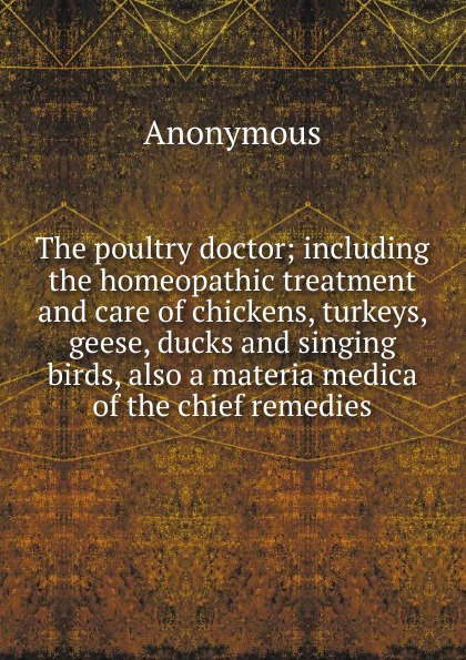 M. l'abbé Trochon The poultry doctor; including the homeopathic treatment and care of chickens, turkeys, geese, ducks and singing birds, also a materia medica of the chief remedies peter p good the family flora and materia medica botanica volume 2