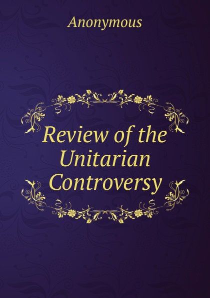 Review of the Unitarian Controversy . ...
