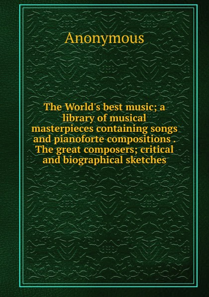 M. labbé Trochon The W best music; a library of musical masterpieces containing songs and pianoforte compositions . great composers; critical biographical sketches