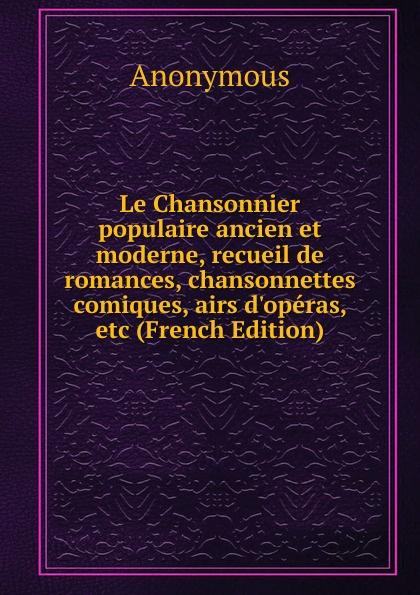 M. l'abbé Trochon Le Chansonnier populaire ancien et moderne, recueil de romances, chansonnettes comiques, airs d.operas, etc (French Edition) цена