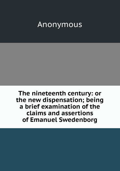 M. l'abbé Trochon The nineteenth century: or the new dispensation; being a brief examination of the claims and assertions of Emanuel Swedenborg