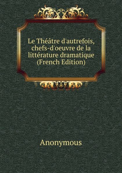 M. l'abbé Trochon Le Theatre d.autrefois, chefs-d.oeuvre de la litterature dramatique (French Edition) александр дюма le meneur de loups french edition