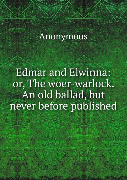 Edmar and Elwinna:  or, The woer-warlock.  An old ballad, but never before published . ...