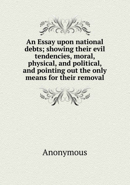 An Essay upon national debts; showing their evil tendencies, moral, physical, and political, and pointing out the only means for their removal . ...
