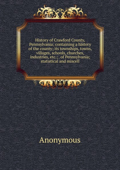 M. labbé Trochon History of Crawford County, Pennsylvania; containing a history the county; its townships, towns, villages, schools, churches, industries, etc.; . statistical and miscell