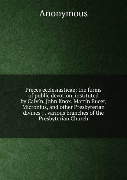 M. labbé Trochon Preces ecclesiasticae: the forms of public devotion, instituted by Calvin, John Knox, Martin Bucer, Micronius, and other Presbyterian divines ; . various branches Church