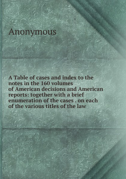 M. l'abbé Trochon A Table of cases and index to the notes in the 160 volumes of American decisions and American reports: together with a brief enumeration of the cases . on each of the various titles of the law