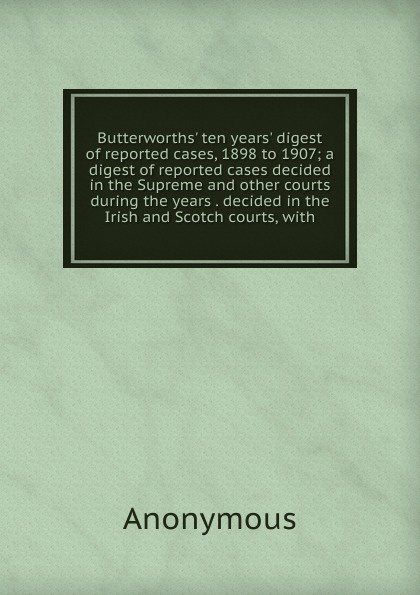 M. labbé Trochon Butterworths. ten years. digest of reported cases, 1898 to 1907; a cases decided in the Supreme and other courts during years . Irish Scotch courts, with