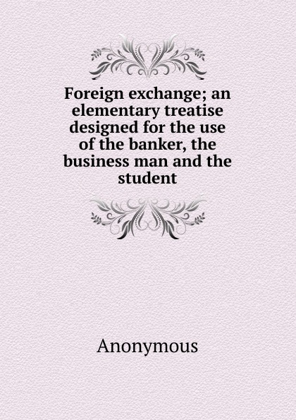 Foreign exchange; an elementary treatise designed for the use of the banker, the business man and the student