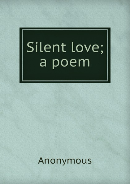 Silent love; a poem . ...